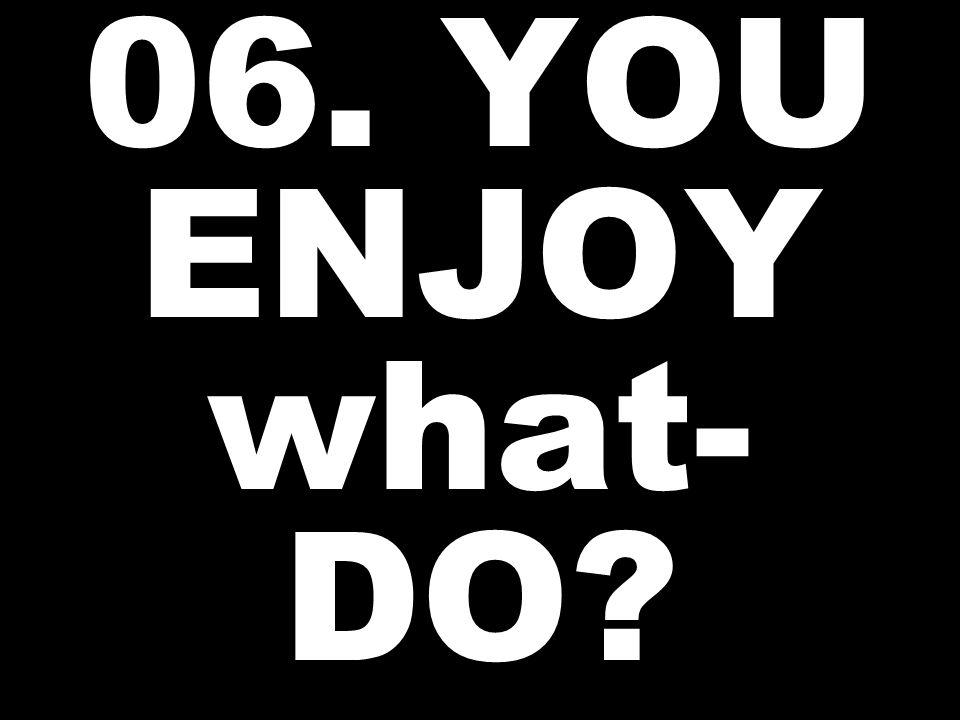 06. YOU ENJOY what- DO