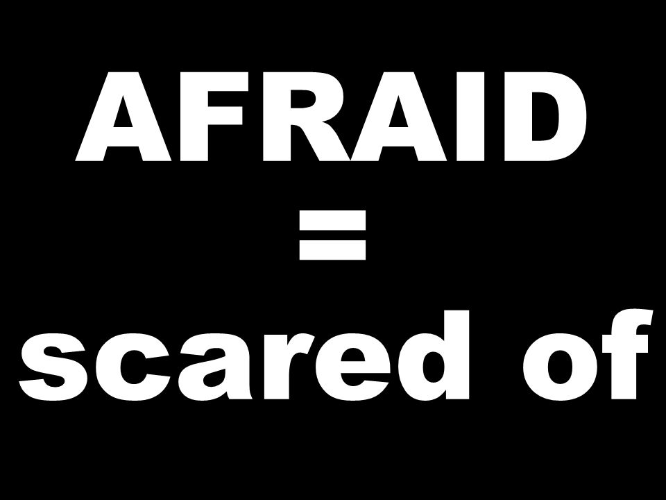 AFRAID = scared of