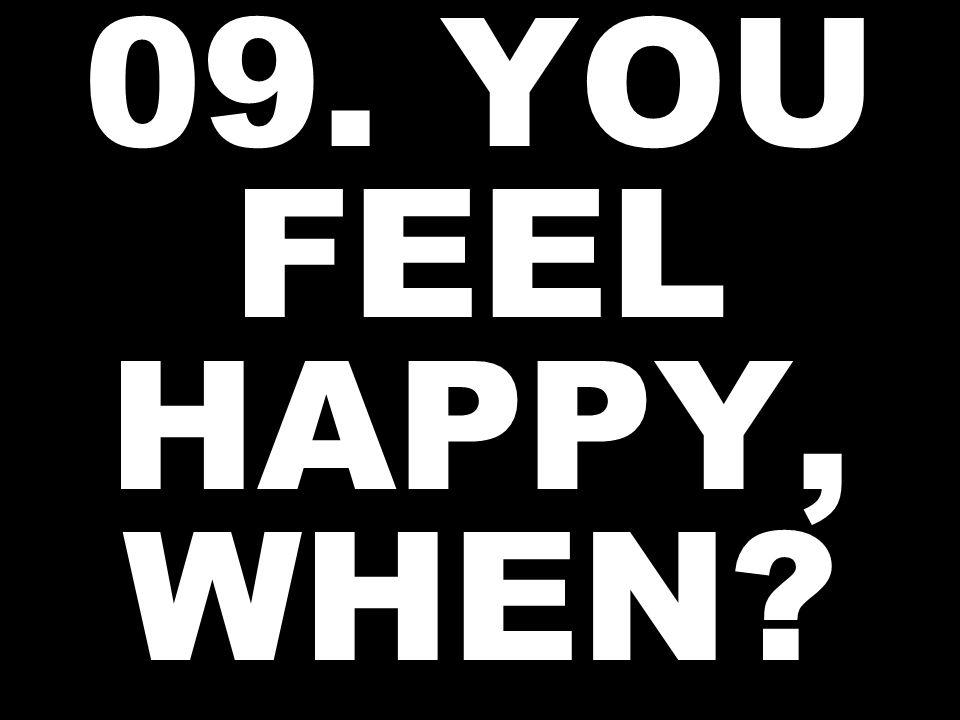 09. YOU FEEL HAPPY, WHEN
