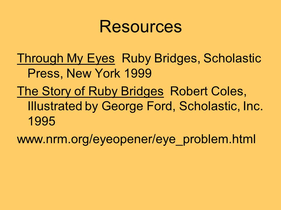 Resources Through My Eyes Ruby Bridges, Scholastic Press, New York 1999 The Story of Ruby Bridges Robert Coles, Illustrated by George Ford, Scholastic