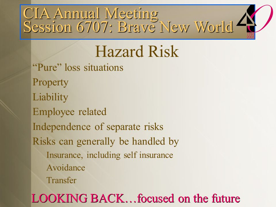 CIA Annual Meeting Session 6707: Brave New World LOOKING BACK…focused on the future Hazard Risk Pure loss situations Property Liability Employee related Independence of separate risks Risks can generally be handled by Insurance, including self insurance Avoidance Transfer
