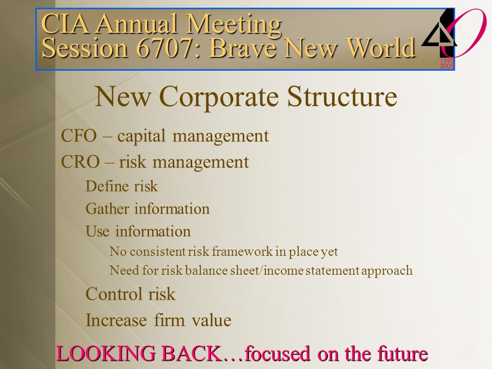 CIA Annual Meeting Session 6707: Brave New World LOOKING BACK…focused on the future New Corporate Structure CFO – capital management CRO – risk management Define risk Gather information Use information No consistent risk framework in place yet Need for risk balance sheet/income statement approach Control risk Increase firm value