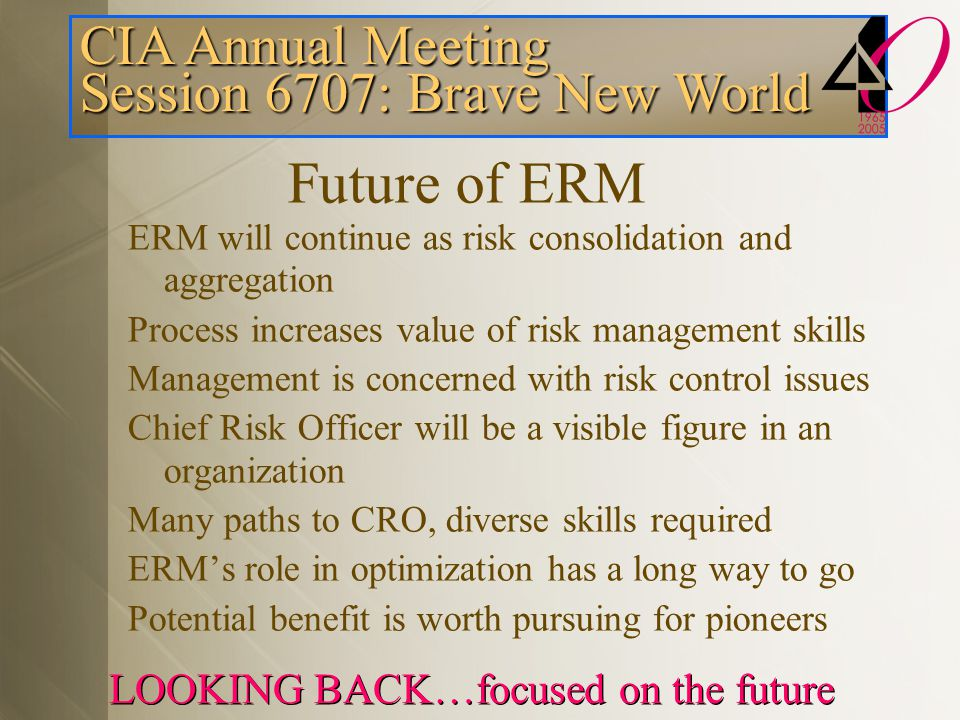 CIA Annual Meeting Session 6707: Brave New World LOOKING BACK…focused on the future Future of ERM ERM will continue as risk consolidation and aggregation Process increases value of risk management skills Management is concerned with risk control issues Chief Risk Officer will be a visible figure in an organization Many paths to CRO, diverse skills required ERM's role in optimization has a long way to go Potential benefit is worth pursuing for pioneers
