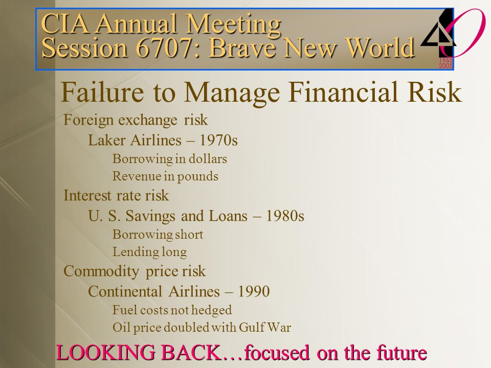 CIA Annual Meeting Session 6707: Brave New World LOOKING BACK…focused on the future Failure to Manage Financial Risk Foreign exchange risk Laker Airlines – 1970s Borrowing in dollars Revenue in pounds Interest rate risk U.