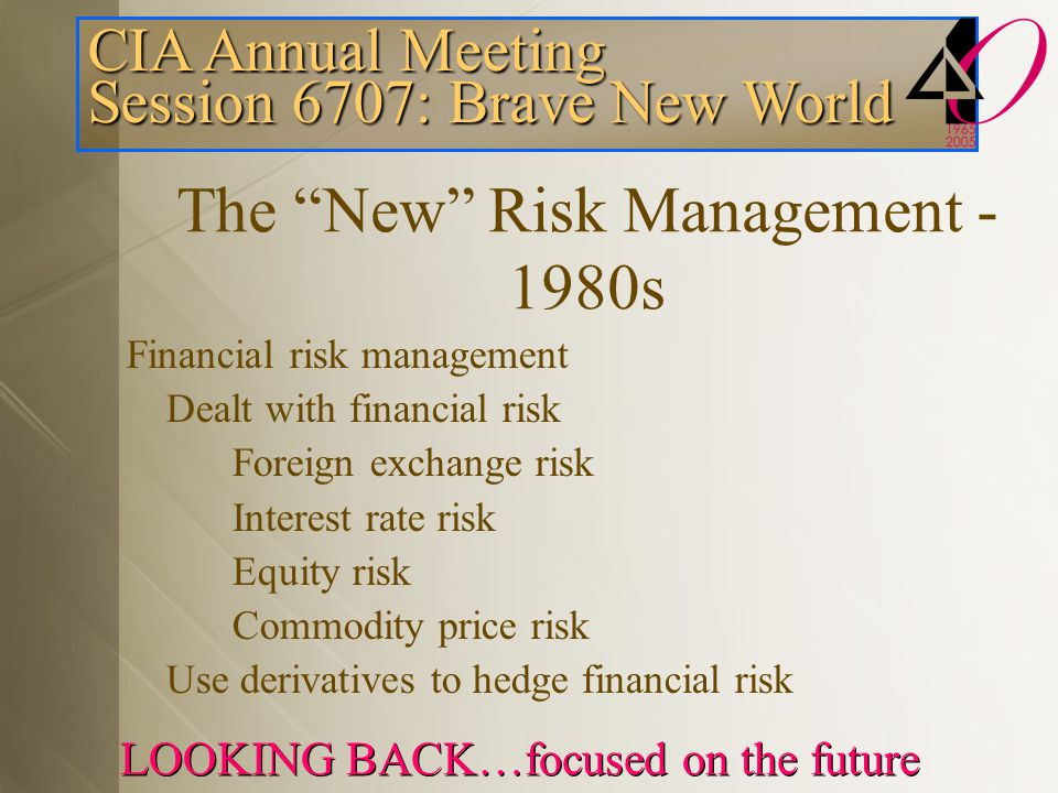 CIA Annual Meeting Session 6707: Brave New World LOOKING BACK…focused on the future The New Risk Management - 1980s Financial risk management Dealt with financial risk Foreign exchange risk Interest rate risk Equity risk Commodity price risk Use derivatives to hedge financial risk