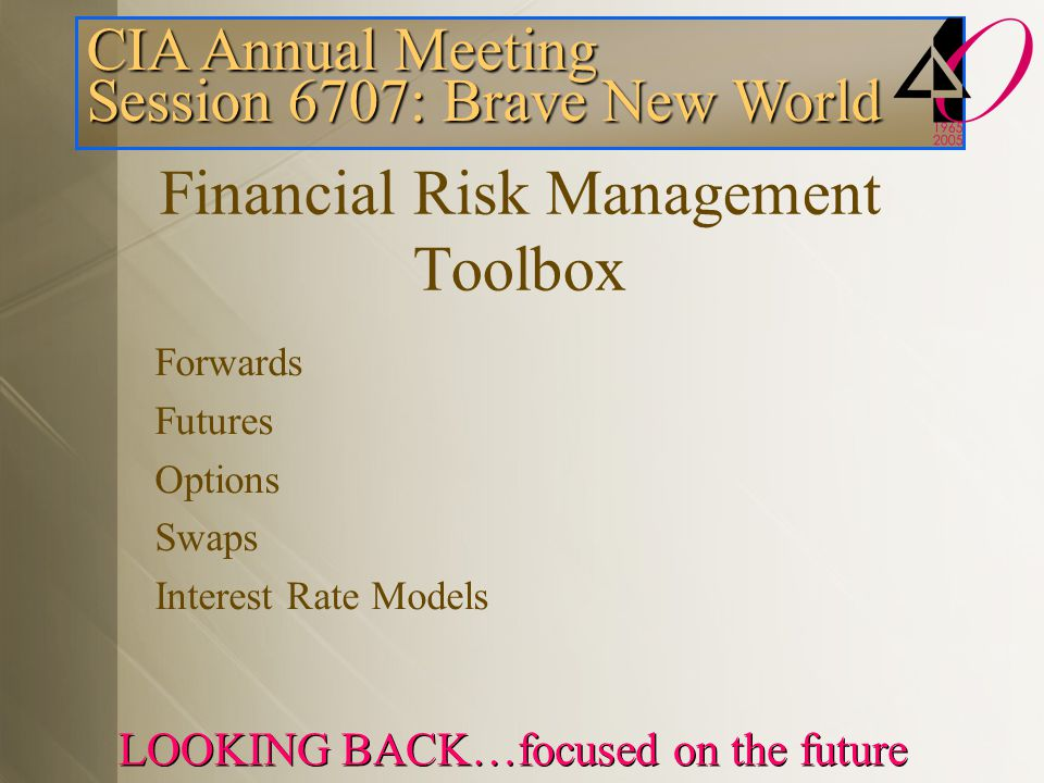 CIA Annual Meeting Session 6707: Brave New World LOOKING BACK…focused on the future Financial Risk Management Toolbox Forwards Futures Options Swaps Interest Rate Models