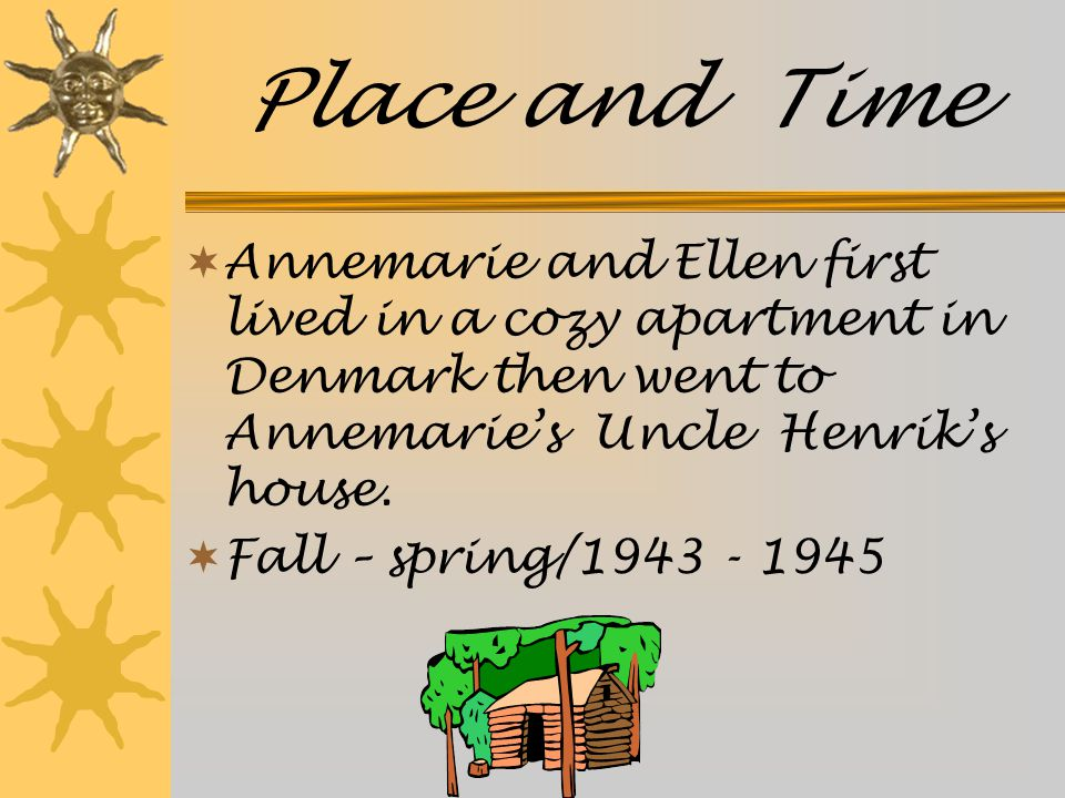 Place and Time  Annemarie and Ellen first lived in a cozy apartment in Denmark then went to Annemarie's Uncle Henrik's house.