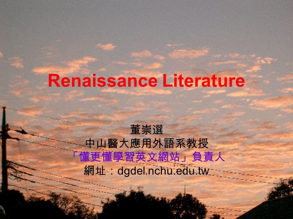 Renaissance Literature 董崇選 中山醫大應用外語系教授 「懂更懂學習英文網站」負責人 網址: dgdel.nchu.edu.tw