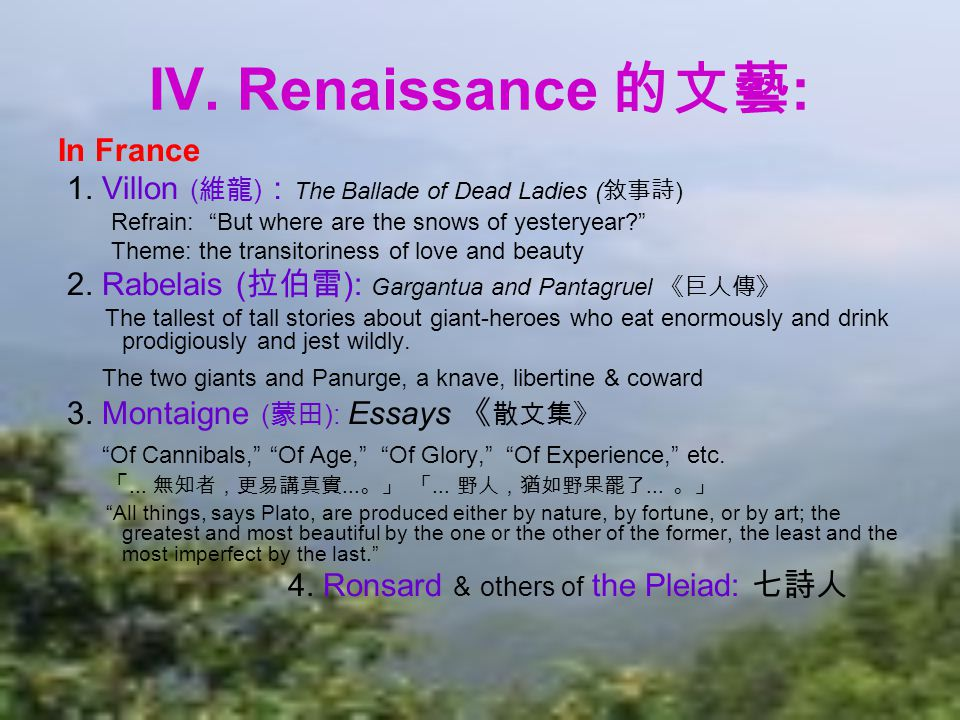 "IV. Renaissance 的文藝 : In France 1. Villon ( 維龍 ) : The Ballade of Dead Ladies ( 敘事詩 ) Refrain: ""But where are the snows of yesteryear?"" Theme: the tra"