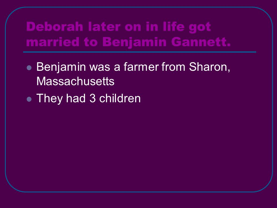 Deborah later on in life got married to Benjamin Gannett. Benjamin was a farmer from Sharon, Massachusetts They had 3 children