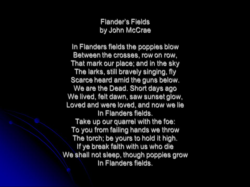 Flander's Fields by John McCrae In Flanders fields the poppies blow Between the crosses, row on row, That mark our place; and in the sky The larks, still bravely singing, fly Scarce heard amid the guns below.