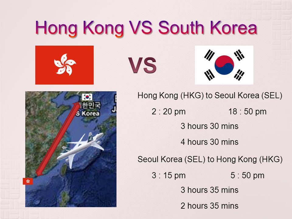 Hong Kong (HKG) to Seoul Korea (SEL) 3 hours 30 mins 4 hours 30 mins 2 : 20 pm18 : 50 pm Seoul Korea (SEL) to Hong Kong (HKG) 3 hours 35 mins 2 hours 35 mins 3 : 15 pm5 : 50 pm