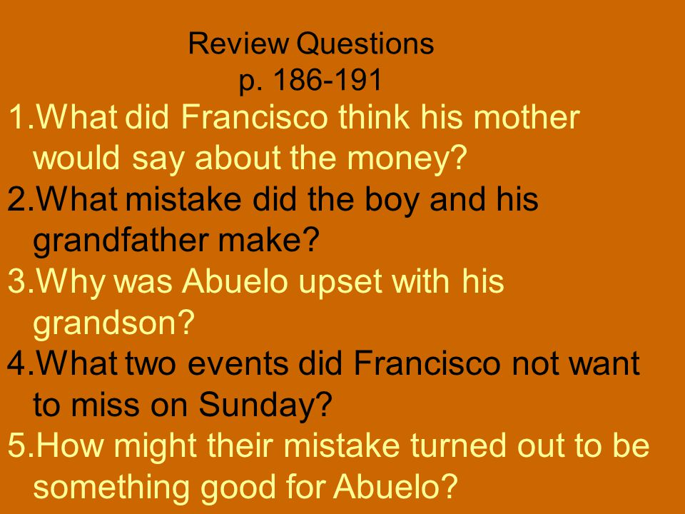 Review Questions p. 180-185 1.What were the men doing in the parking lot? 2.Why did Francisco need to be with his grandfather? 3.What job do Francisco