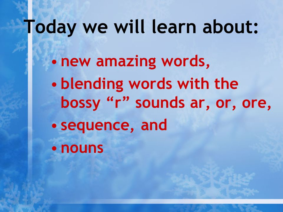 "Today we will learn about: new amazing words, blending words with the bossy ""r"" sounds ar, or, ore, sequence, and nouns"
