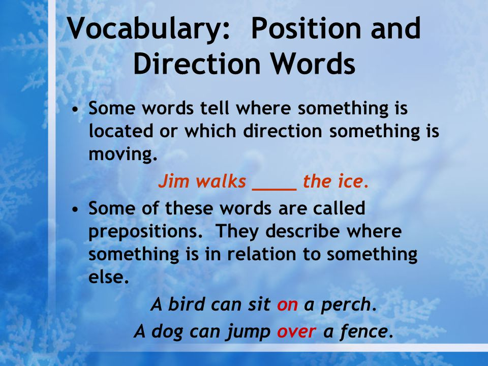 Vocabulary: Position and Direction Words Some words tell where something is located or which direction something is moving. Jim walks ____ the ice. So