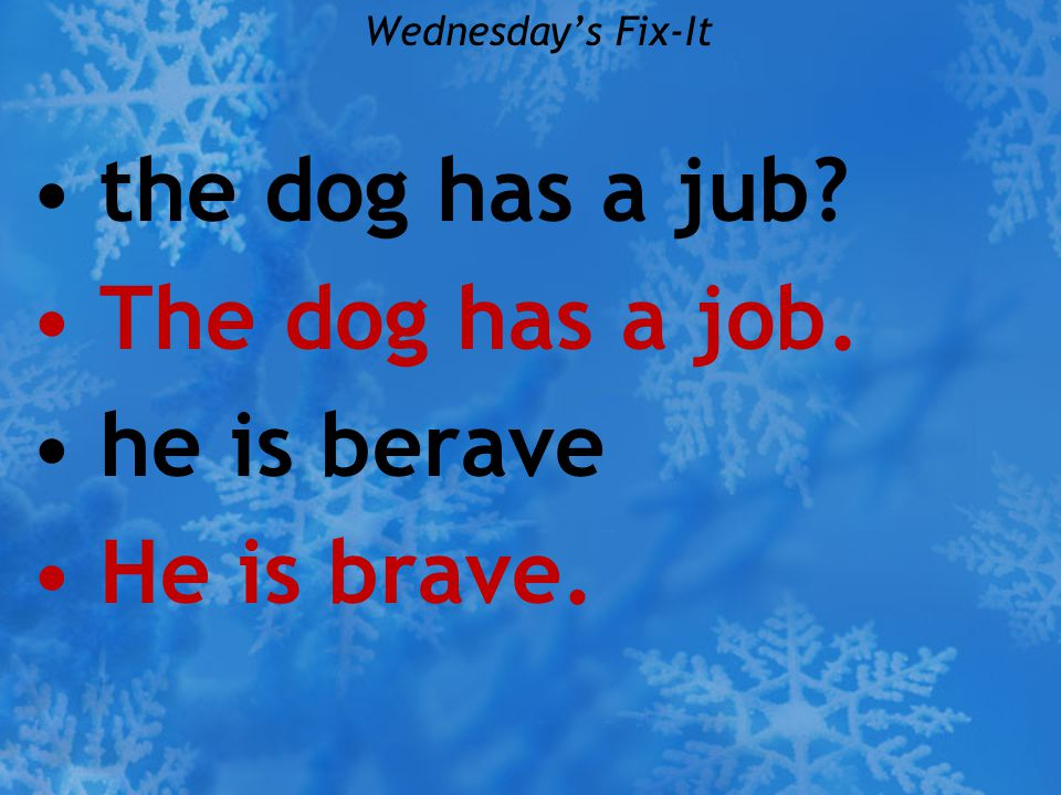 Wednesday's Fix-It the dog has a jub? The dog has a job. he is berave He is brave.