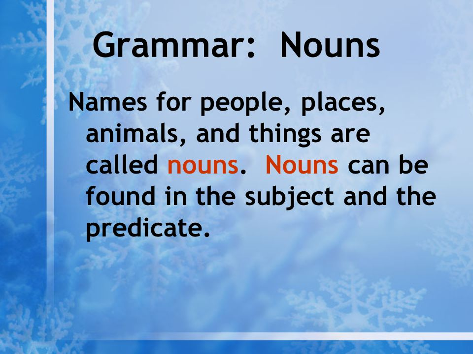 Grammar: Nouns Names for people, places, animals, and things are called nouns. Nouns can be found in the subject and the predicate.