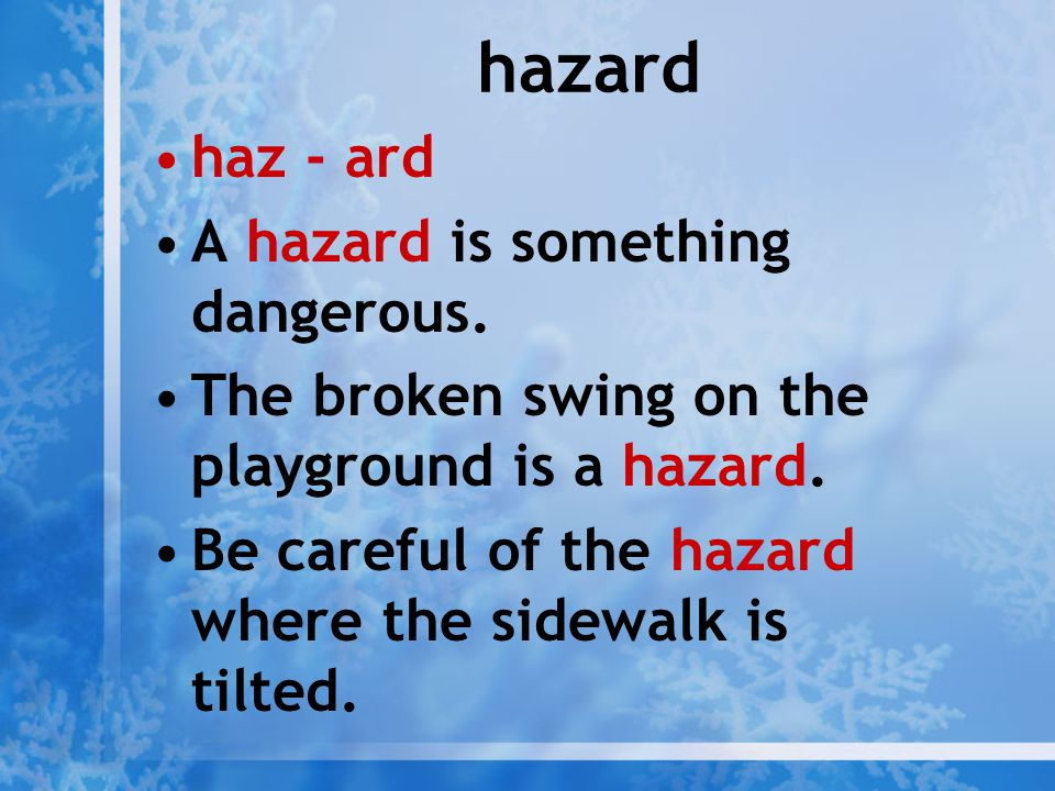 hazard haz - ard A hazard is something dangerous. The broken swing on the playground is a hazard. Be careful of the hazard where the sidewalk is tilte
