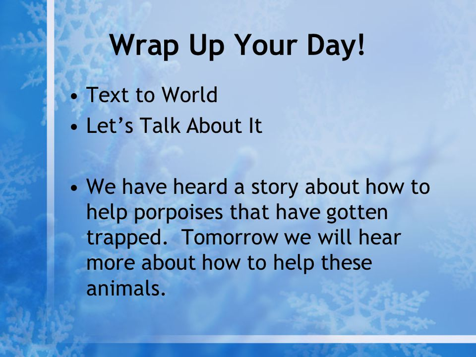 Wrap Up Your Day! Text to World Let's Talk About It We have heard a story about how to help porpoises that have gotten trapped. Tomorrow we will hear
