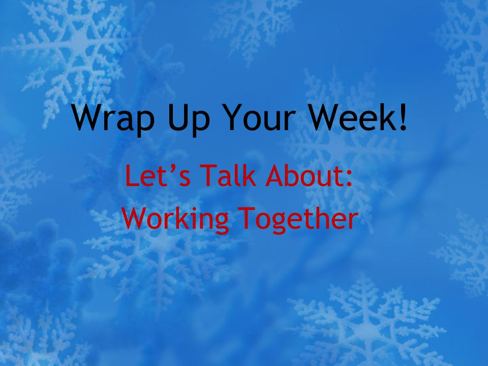 Wrap Up Your Week! Let's Talk About: Working Together