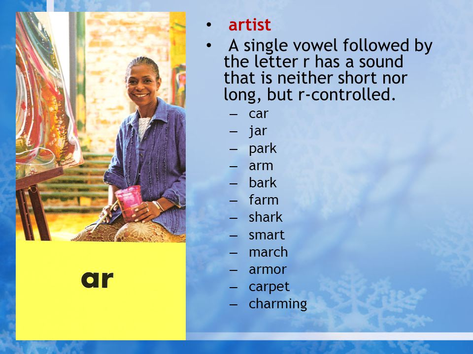 artist A single vowel followed by the letter r has a sound that is neither short nor long, but r-controlled. – car – jar – park – arm – bark – farm –