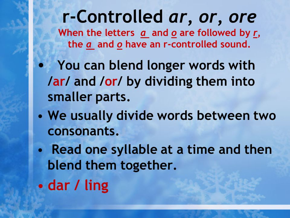 r-Controlled ar, or, ore When the letters a and o are followed by r, the a and o have an r-controlled sound. You can blend longer words with /ar/ and