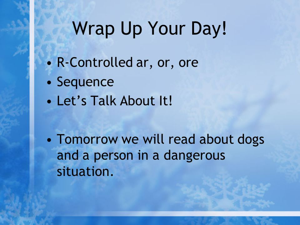 Wrap Up Your Day! R-Controlled ar, or, ore Sequence Let's Talk About It! Tomorrow we will read about dogs and a person in a dangerous situation.