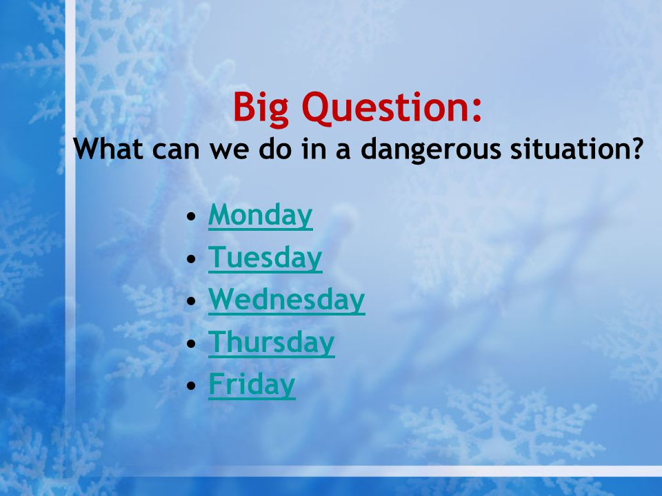 Big Question: What can we do in a dangerous situation? Monday Tuesday Wednesday Thursday Friday