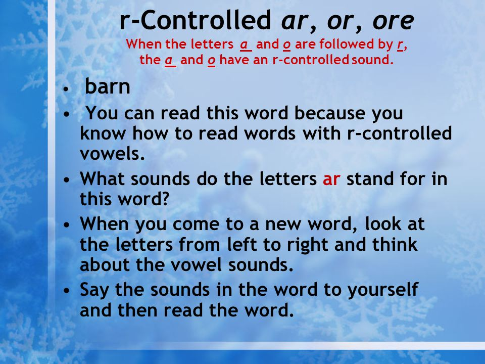 r-Controlled ar, or, ore When the letters a and o are followed by r, the a and o have an r-controlled sound. barn You can read this word because you k