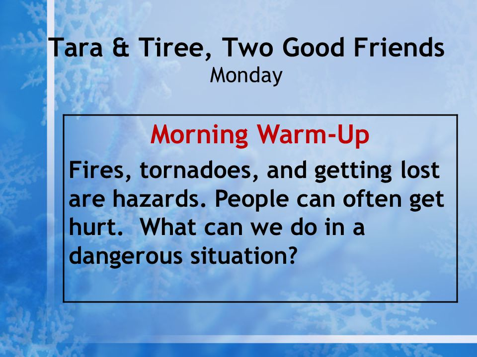 Tara & Tiree, Two Good Friends Monday Morning Warm-Up Fires, tornadoes, and getting lost are hazards. People can often get hurt. What can we do in a d