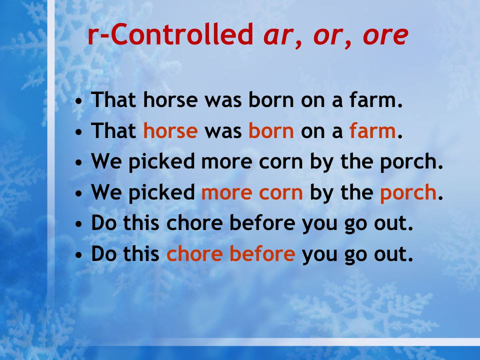 r-Controlled ar, or, ore That horse was born on a farm. We picked more corn by the porch. Do this chore before you go out.