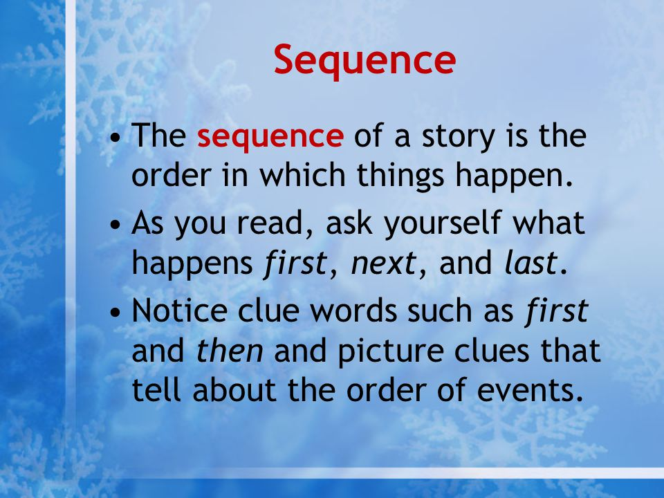 Sequence The sequence of a story is the order in which things happen. As you read, ask yourself what happens first, next, and last. Notice clue words