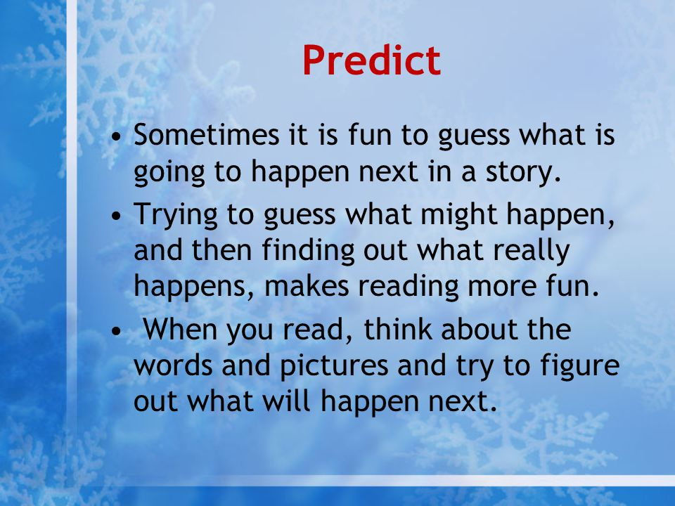 Predict Sometimes it is fun to guess what is going to happen next in a story. Trying to guess what might happen, and then finding out what really happ