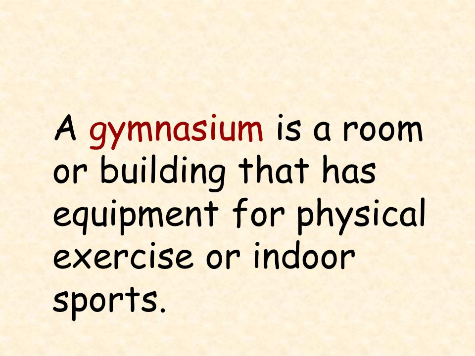 A gymnasium is a room or building that has equipment for physical exercise or indoor sports.