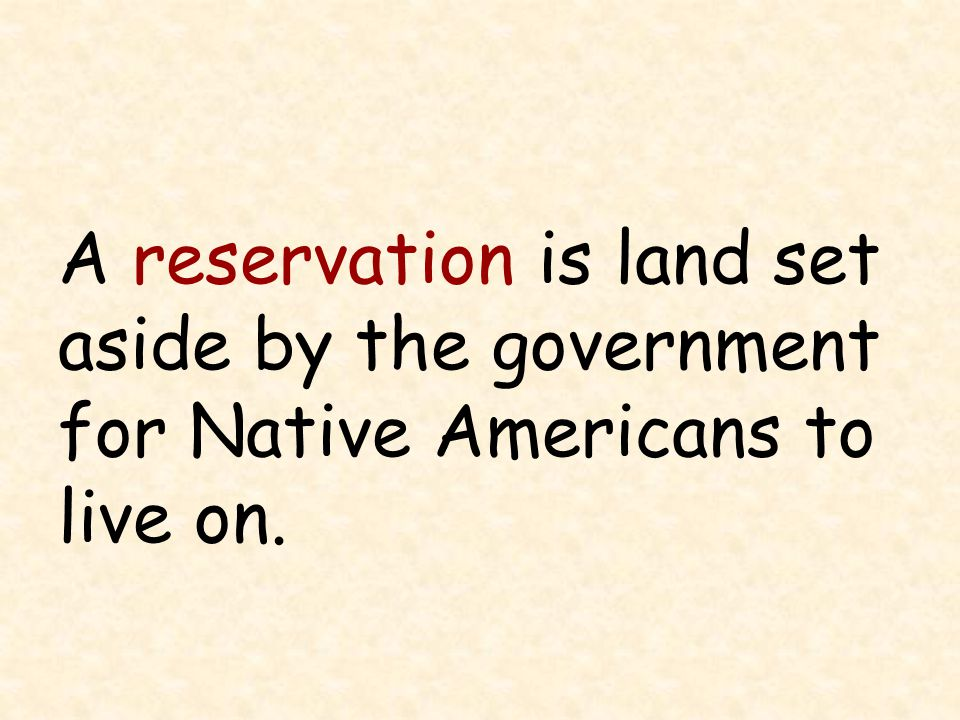 A reservation is land set aside by the government for Native Americans to live on.