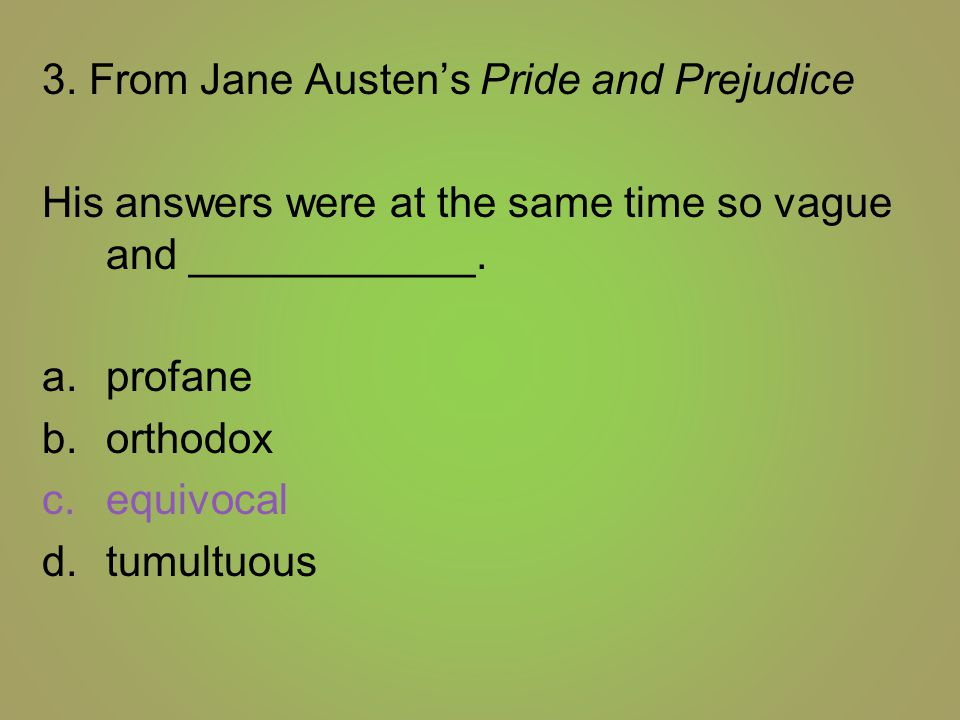 3. From Jane Austen's Pride and Prejudice His answers were at the same time so vague and ____________. a.profane b.orthodox c.equivocal d.tumultuous