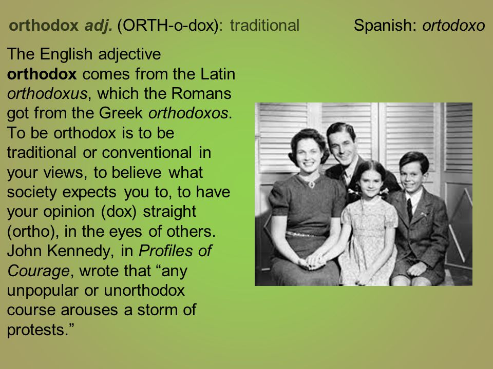 The English adjective orthodox comes from the Latin orthodoxus, which the Romans got from the Greek orthodoxos.