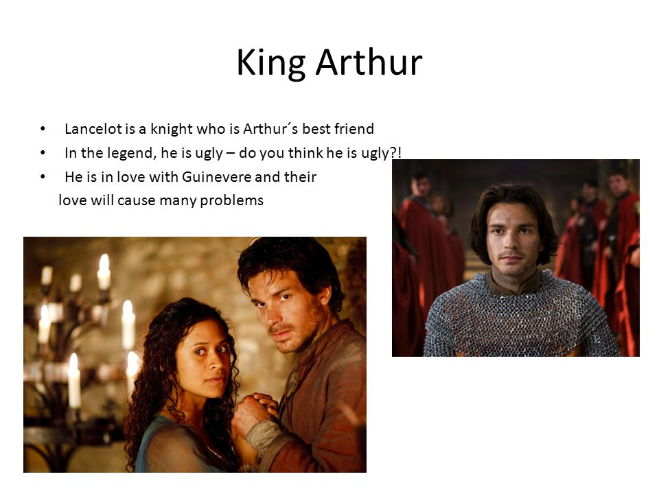 King Arthur Lancelot is a knight who is Arthur´s best friend In the legend, he is ugly – do you think he is ugly?.
