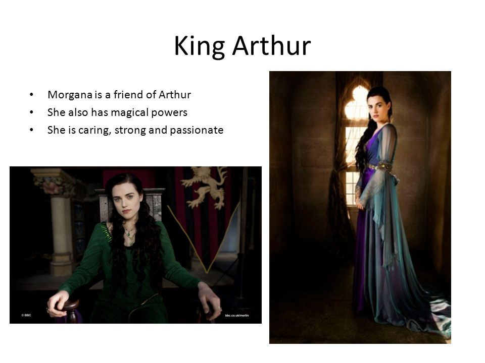 King Arthur Morgana is a friend of Arthur She also has magical powers She is caring, strong and passionate