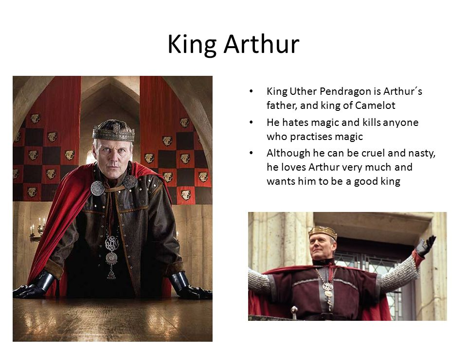 King Arthur King Uther Pendragon is Arthur´s father, and king of Camelot He hates magic and kills anyone who practises magic Although he can be cruel and nasty, he loves Arthur very much and wants him to be a good king