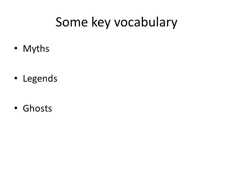 Some key vocabulary Myths Legends Ghosts