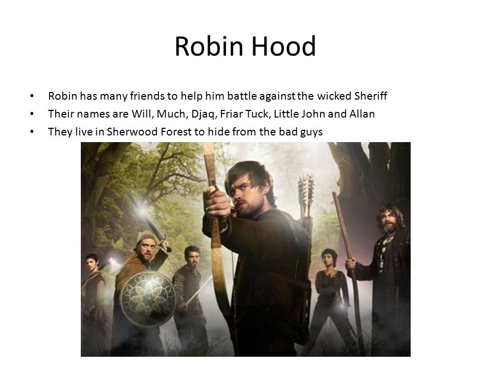 Robin Hood Robin has many friends to help him battle against the wicked Sheriff Their names are Will, Much, Djaq, Friar Tuck, Little John and Allan They live in Sherwood Forest to hide from the bad guys