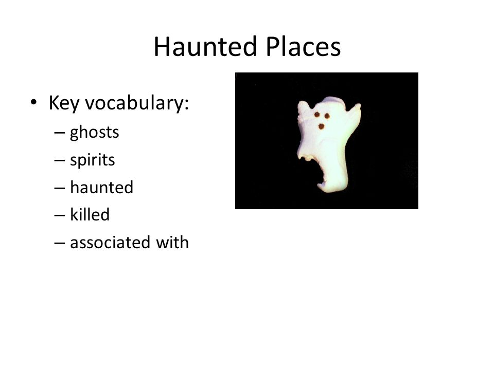 Haunted Places Key vocabulary: – ghosts – spirits – haunted – killed – associated with