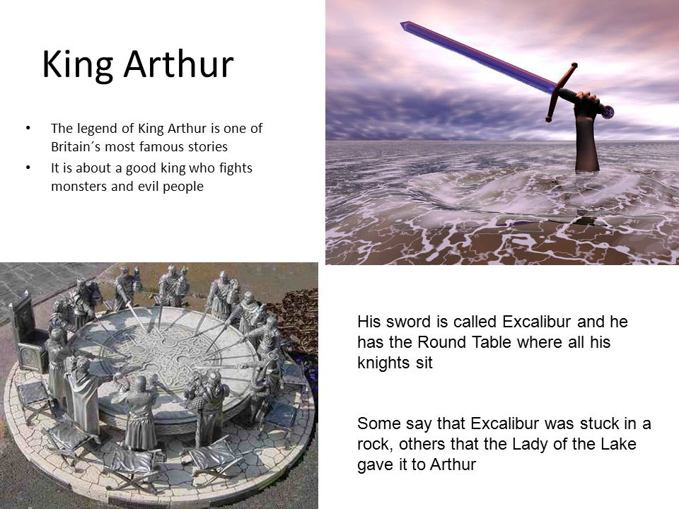The legend of King Arthur is one of Britain´s most famous stories It is about a good king who fights monsters and evil people His sword is called Excalibur and he has the Round Table where all his knights sit Some say that Excalibur was stuck in a rock, others that the Lady of the Lake gave it to Arthur