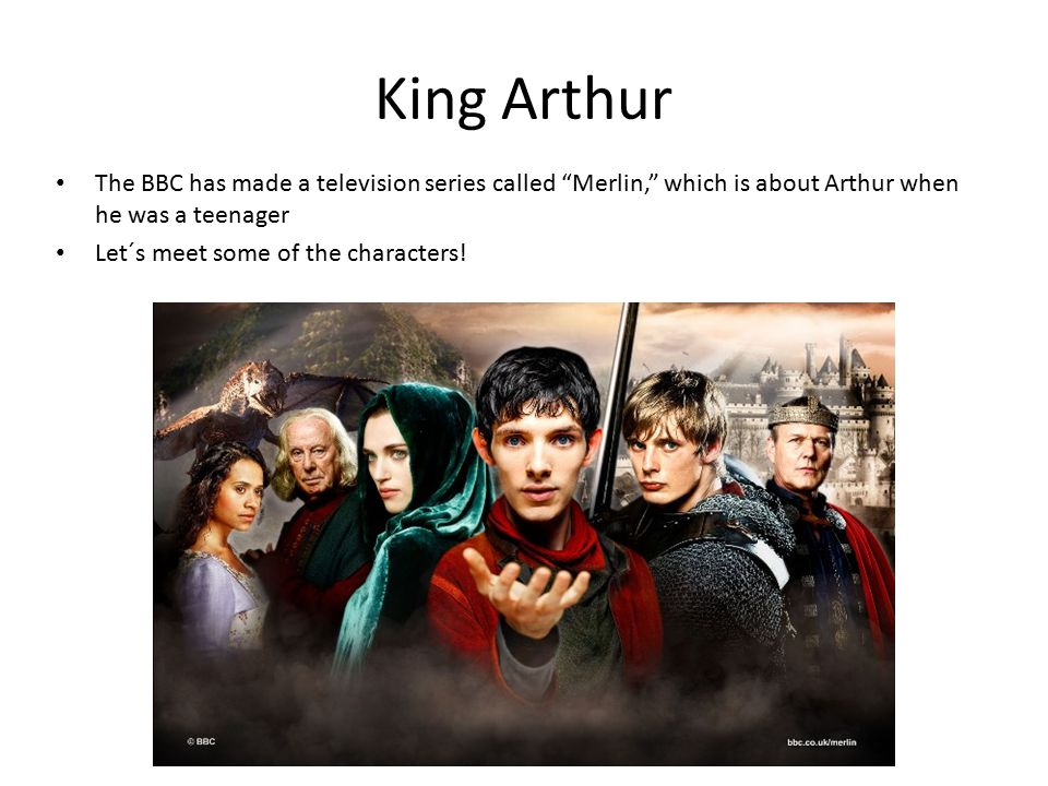 King Arthur The BBC has made a television series called Merlin, which is about Arthur when he was a teenager Let´s meet some of the characters!