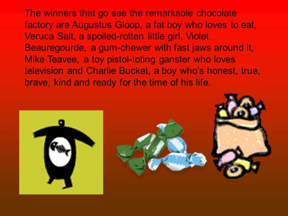 The winners that go see the remarkable chocolate factory are Augustus Gloop, a fat boy who loves to eat, Veruca Salt, a spoiled-rotten little girl, Violet Beauregourde, a gum-chewer with fast jaws around it, Mike Teavee, a toy pistol-toting ganster who loves television and Charlie Bucket, a boy who's honest, true, brave, kind and ready for the time of his life.