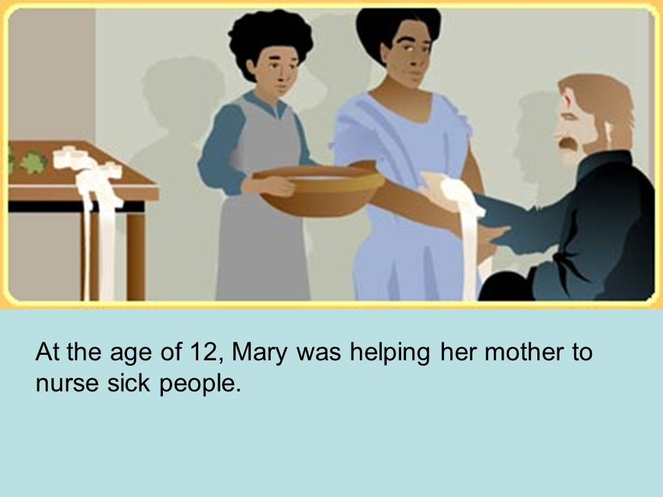 At the age of 12, Mary was helping her mother to nurse sick people.
