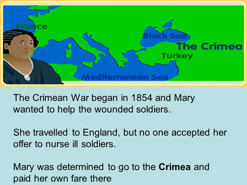 The Crimean War began in 1854 and Mary wanted to help the wounded soldiers.