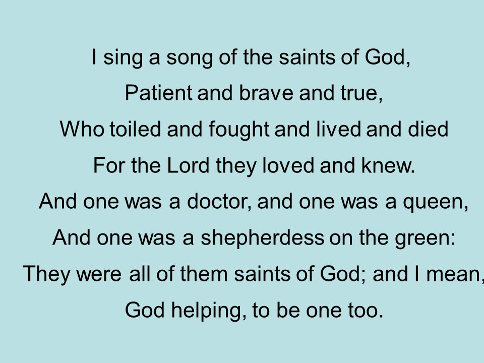 I sing a song of the saints of God, Patient and brave and true, Who toiled and fought and lived and died For the Lord they loved and knew.
