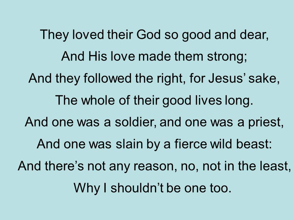 They loved their God so good and dear, And His love made them strong; And they followed the right, for Jesus' sake, The whole of their good lives long.